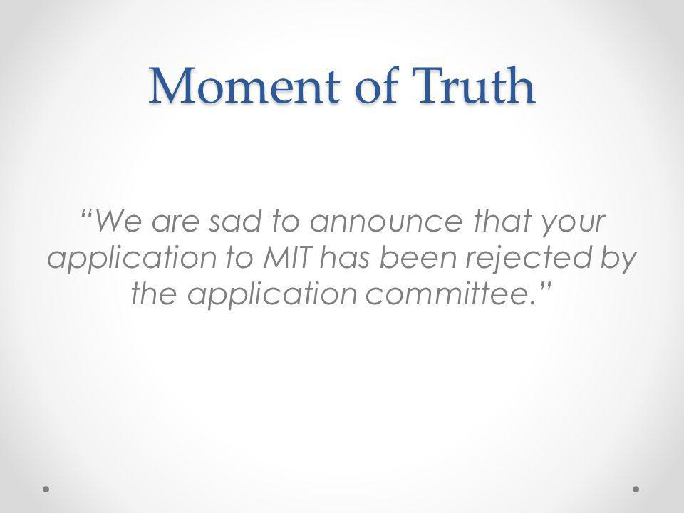 Moment of Truth We are sad to announce that your application to MIT has been rejected by the application committee.