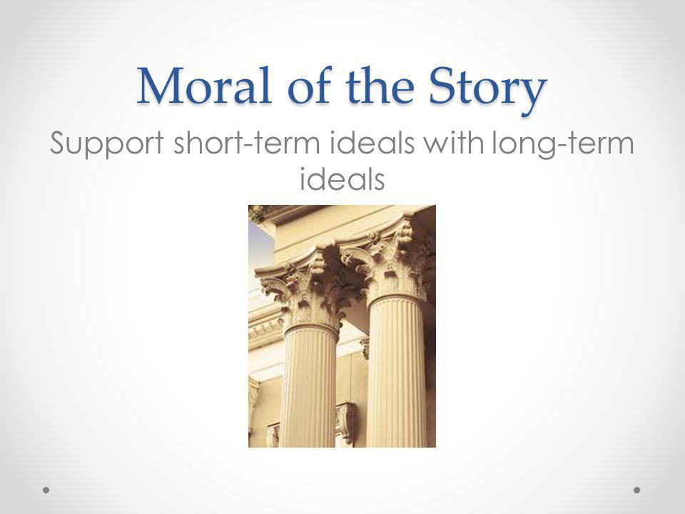 Moral of the Story Support short-term ideals with long-term ideals