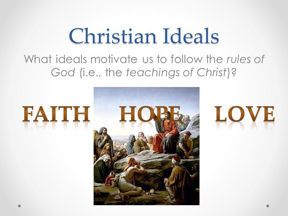 Christian Ideals What ideals motivate us to follow the rules of God (i.e., the teachings of Christ)?