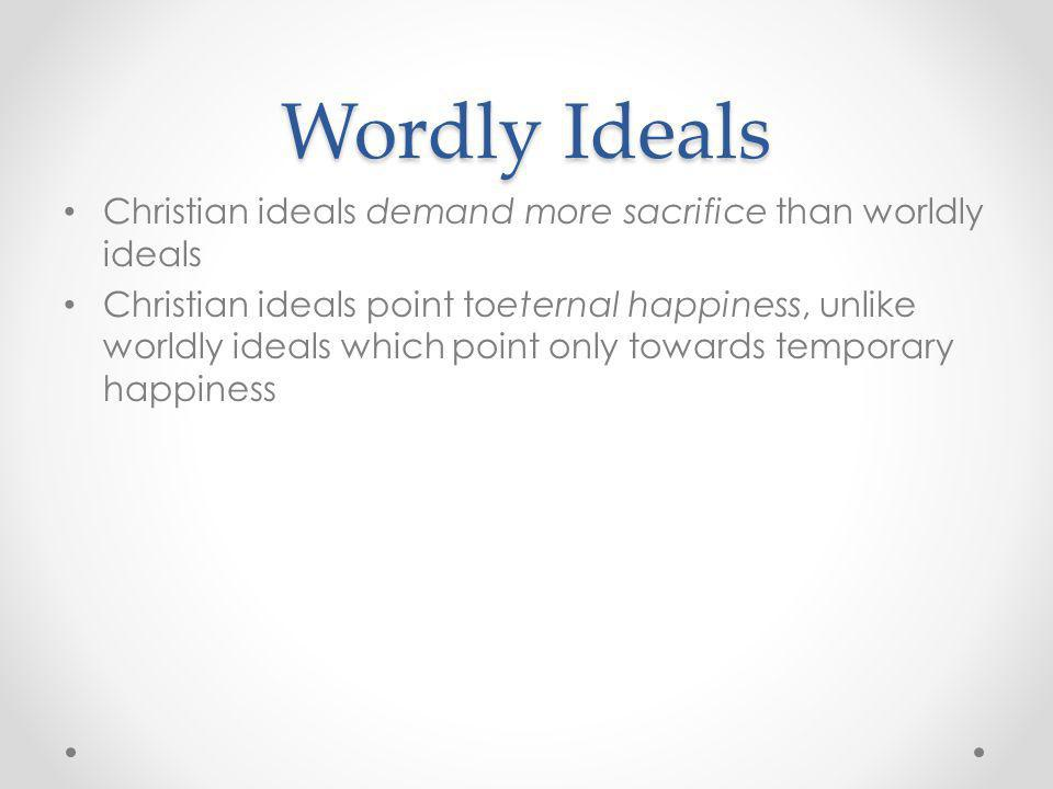 Wordly Ideals Christian ideals demand more sacrifice than worldly ideals Christian ideals point toeternal happiness, unlike worldly ideals which point
