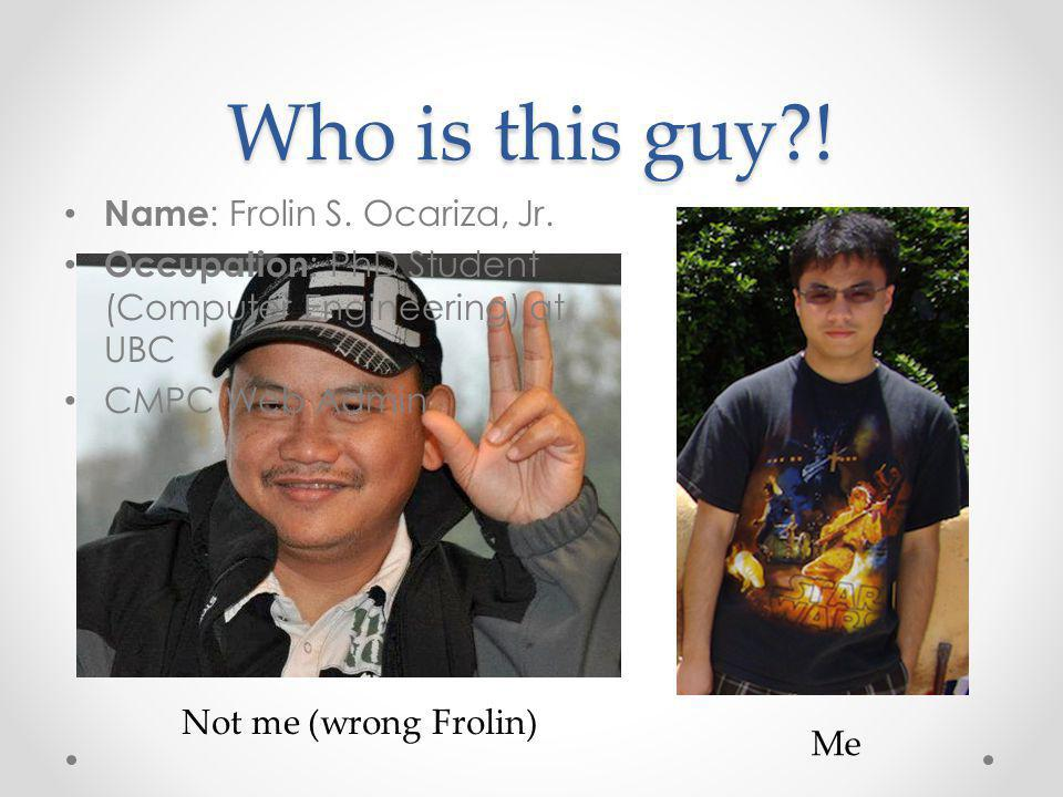 Who is this guy?! Name : Frolin S. Ocariza, Jr. Occupation : PhD Student (Computer Engineering) at UBC CMPC Web Admin Not me (wrong Frolin) Me