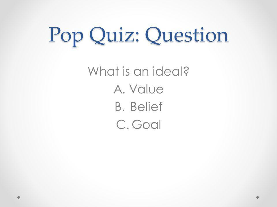 Pop Quiz: Question What is an ideal? A.Value B.Belief C.Goal