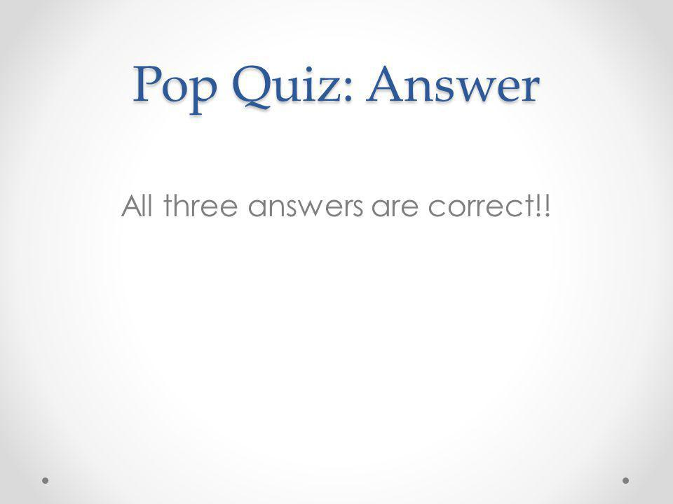 Pop Quiz: Answer All three answers are correct!!