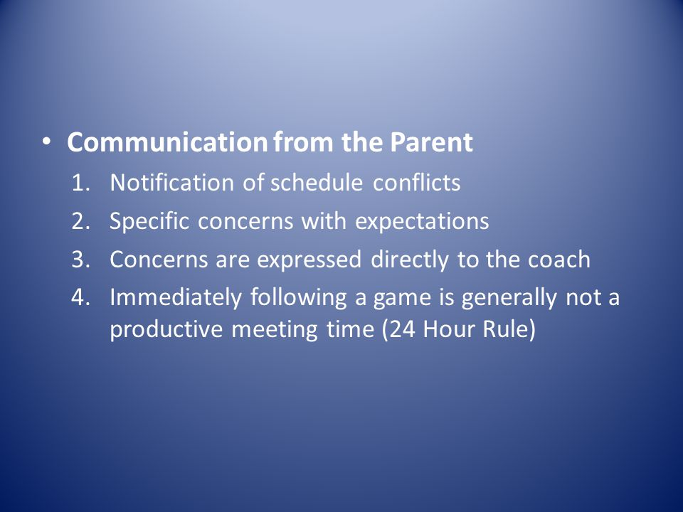 Communication from the Parent 1.Notification of schedule conflicts 2.Specific concerns with expectations 3.Concerns are expressed directly to the coach 4.Immediately following a game is generally not a productive meeting time (24 Hour Rule)