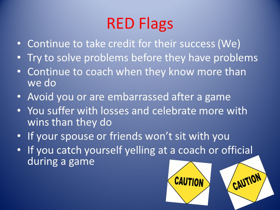 RED Flags Continue to take credit for their success (We) Try to solve problems before they have problems Continue to coach when they know more than we do Avoid you or are embarrassed after a game You suffer with losses and celebrate more with wins than they do If your spouse or friends wont sit with you If you catch yourself yelling at a coach or official during a game