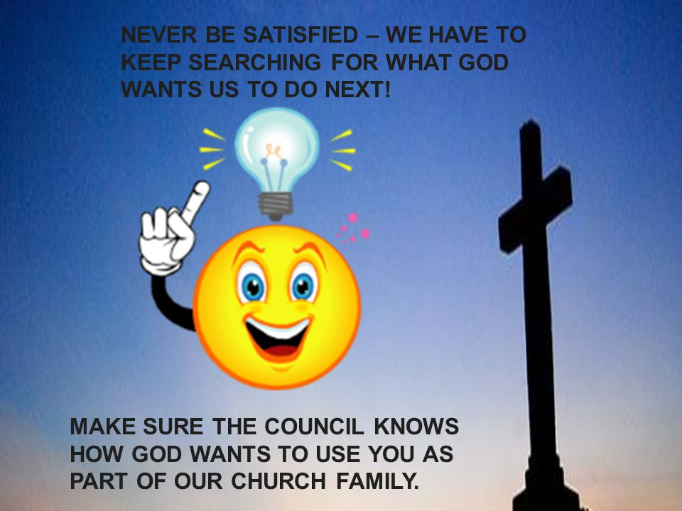 NEVER BE SATISFIED – WE HAVE TO KEEP SEARCHING FOR WHAT GOD WANTS US TO DO NEXT!
