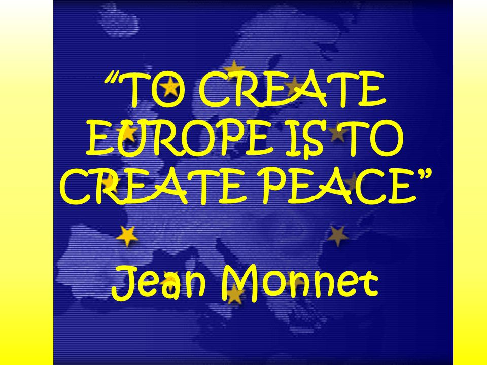 TO CREATE EUROPE IS TO CREATE PEACE Jean Monnet