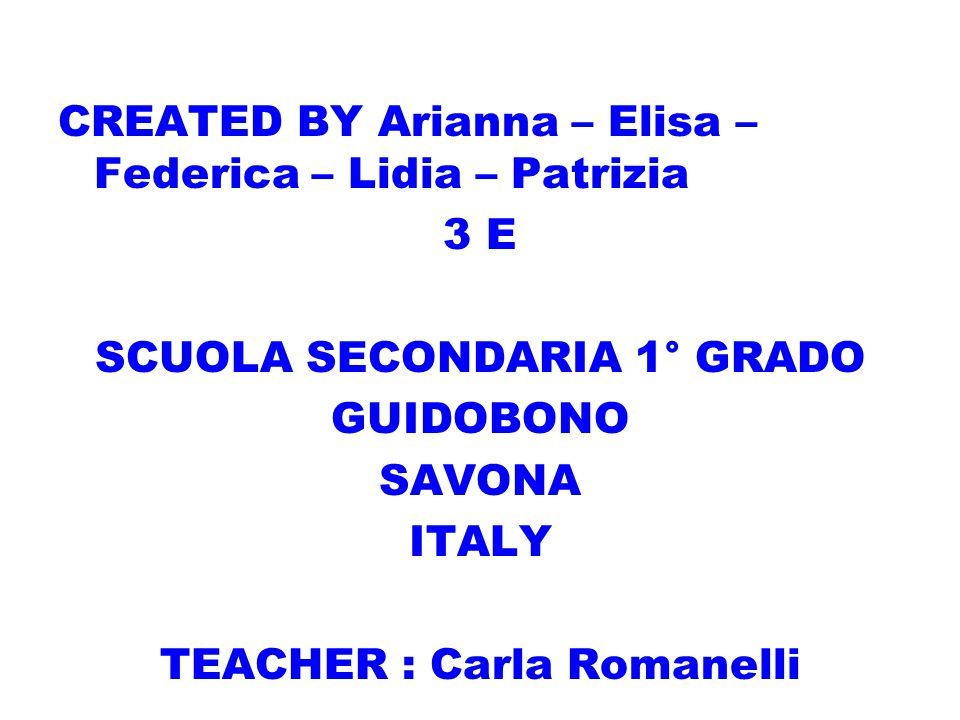 CREATED BY Arianna – Elisa – Federica – Lidia – Patrizia 3 E SCUOLA SECONDARIA 1° GRADO GUIDOBONO SAVONA ITALY TEACHER : Carla Romanelli