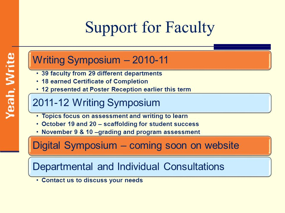 Support for Faculty Writing Symposium – 2010-11 39 faculty from 29 different departments 18 earned Certificate of Completion 12 presented at Poster Reception earlier this term 2011-12 Writing Symposium Topics focus on assessment and writing to learn October 19 and 20 – scaffolding for student success November 9 & 10 –grading and program assessment Digital Symposium – coming soon on websiteDepartmental and Individual Consultations Contact us to discuss your needs
