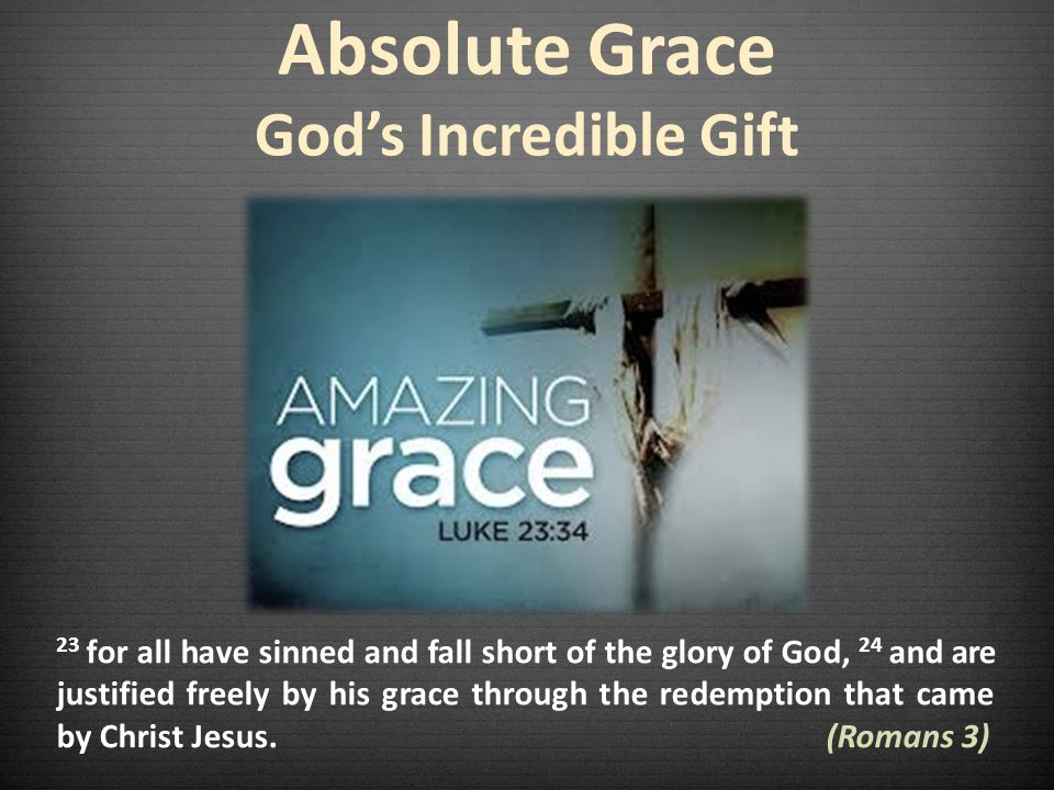 Absolute Grace Gods Incredible Gift 23 for all have sinned and fall short of the glory of God, 24 and are justified freely by his grace through the redemption that came by Christ Jesus.
