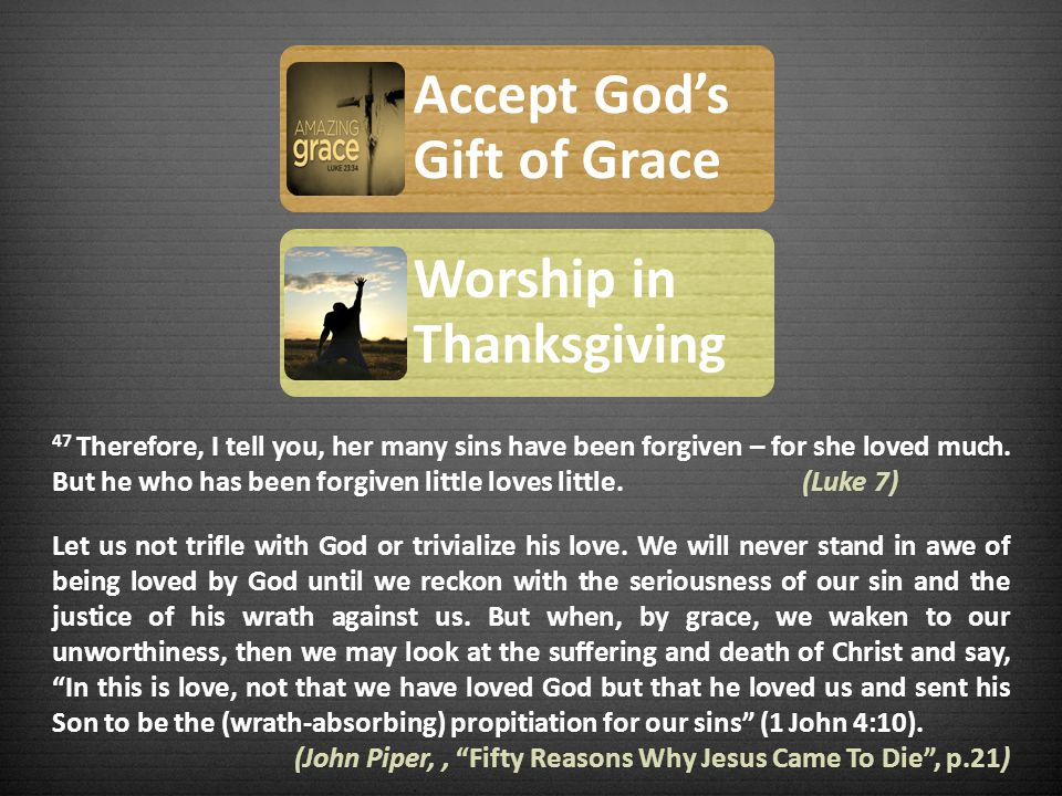Accept Gods Gift of Grace Worship in Thanksgiving 47 Therefore, I tell you, her many sins have been forgiven – for she loved much.