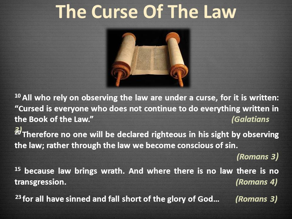 The Curse Of The Law 10 All who rely on observing the law are under a curse, for it is written: Cursed is everyone who does not continue to do everything written in the Book of the Law.
