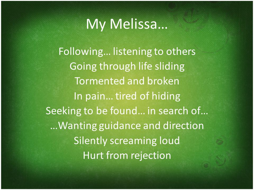 My Melissa… Following… listening to others Going through life sliding Tormented and broken In pain… tired of hiding Seeking to be found… in search of… …Wanting guidance and direction Silently screaming loud Hurt from rejection