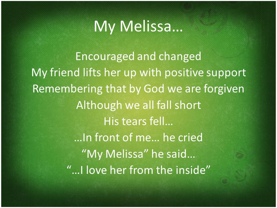 My Melissa… Encouraged and changed My friend lifts her up with positive support Remembering that by God we are forgiven Although we all fall short His tears fell… …In front of me… he cried My Melissa he said… …I love her from the inside