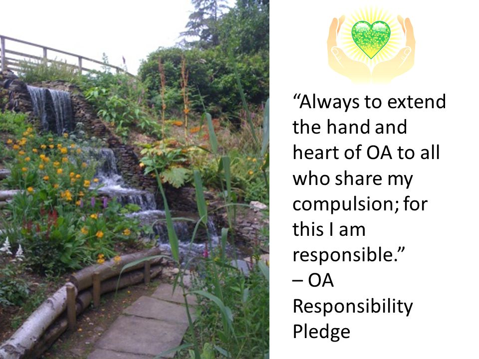 Always to extend the hand and heart of OA to all who share my compulsion; for this I am responsible.