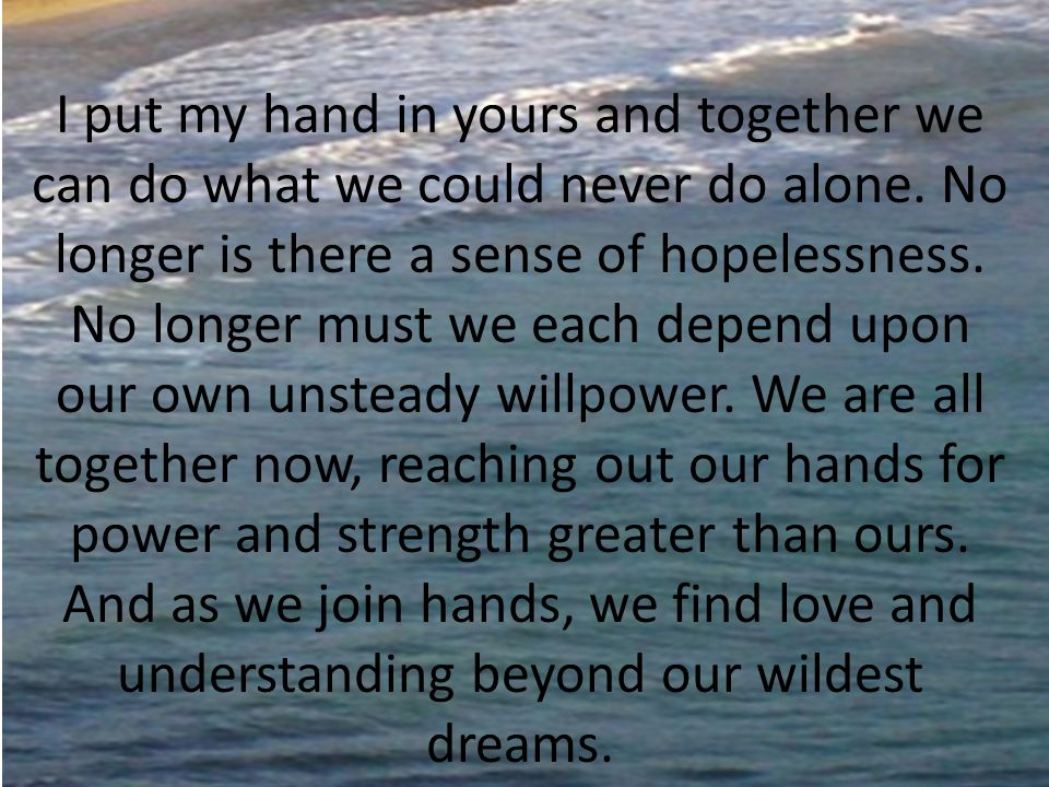 I put my hand in yours and together we can do what we could never do alone. No longer is there a sense of hopelessness. No longer must we each depend