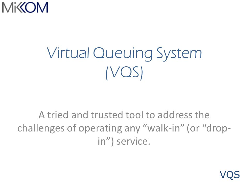 VQS Virtual Queuing System (VQS) A tried and trusted tool to address the challenges of operating any walk-in (or drop- in) service.