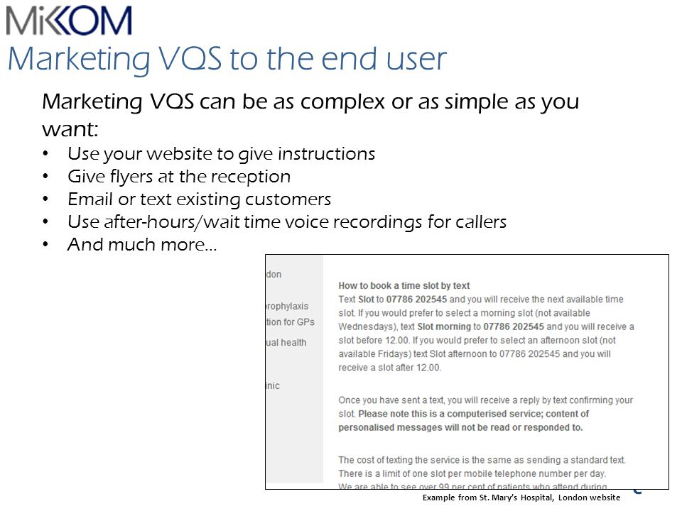 VQS Marketing VQS to the end user Marketing VQS can be as complex or as simple as you want: Use your website to give instructions Give flyers at the reception Email or text existing customers Use after-hours/wait time voice recordings for callers And much more… Example from St.