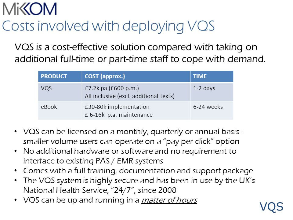 VQS Costs involved with deploying VQS VQS is a cost-effective solution compared with taking on additional full-time or part-time staff to cope with de