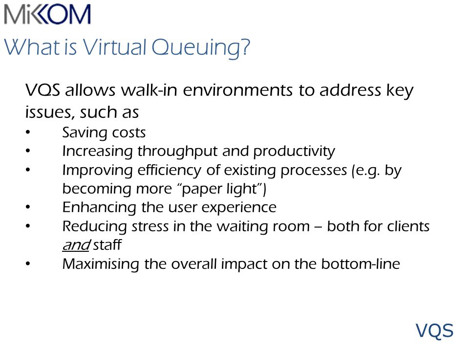 VQS What is Virtual Queuing? VQS allows walk-in environments to address key issues, such as Saving costs Increasing throughput and productivity Improv