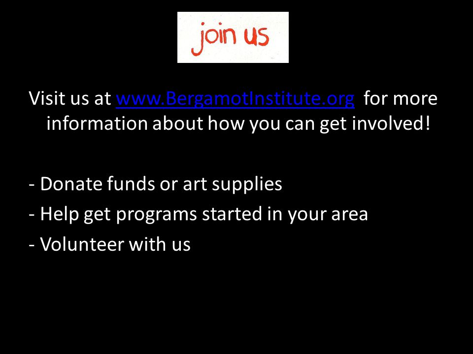 Visit us at www.BergamotInstitute.org for more information about how you can get involved!www.BergamotInstitute.org - Donate funds or art supplies - Help get programs started in your area - Volunteer with us