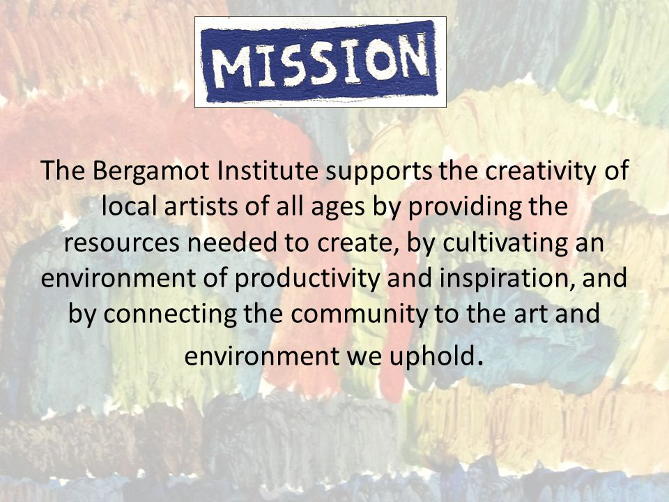 The Bergamot Institute supports the creativity of local artists of all ages by providing the resources needed to create, by cultivating an environment of productivity and inspiration, and by connecting the community to the art and environment we uphold.