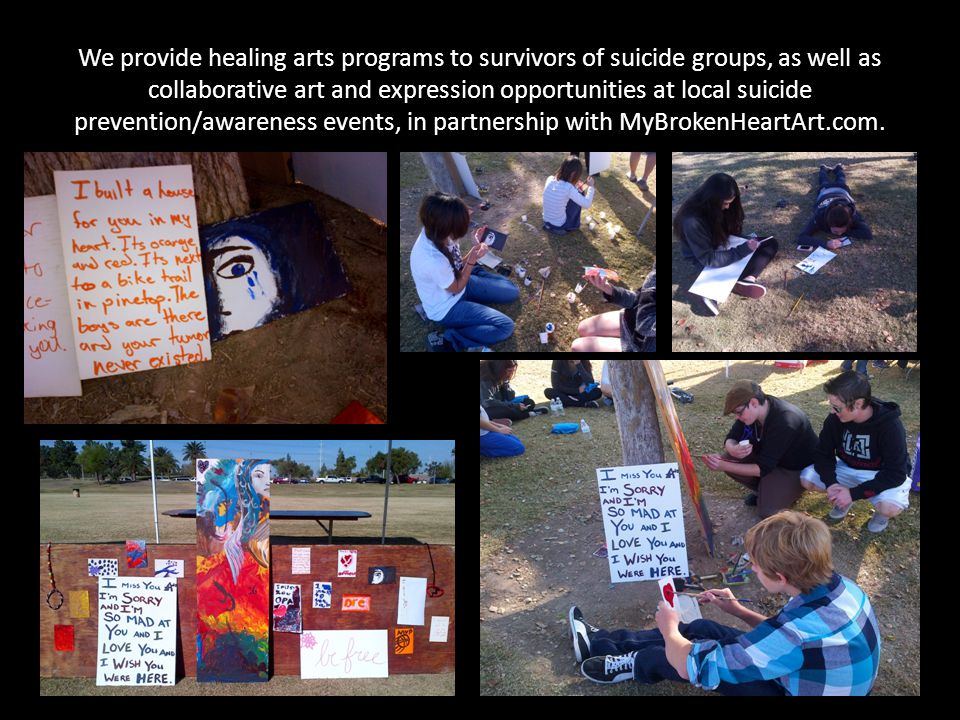 We provide healing arts programs to survivors of suicide groups, as well as collaborative art and expression opportunities at local suicide prevention/awareness events, in partnership with MyBrokenHeartArt.com.