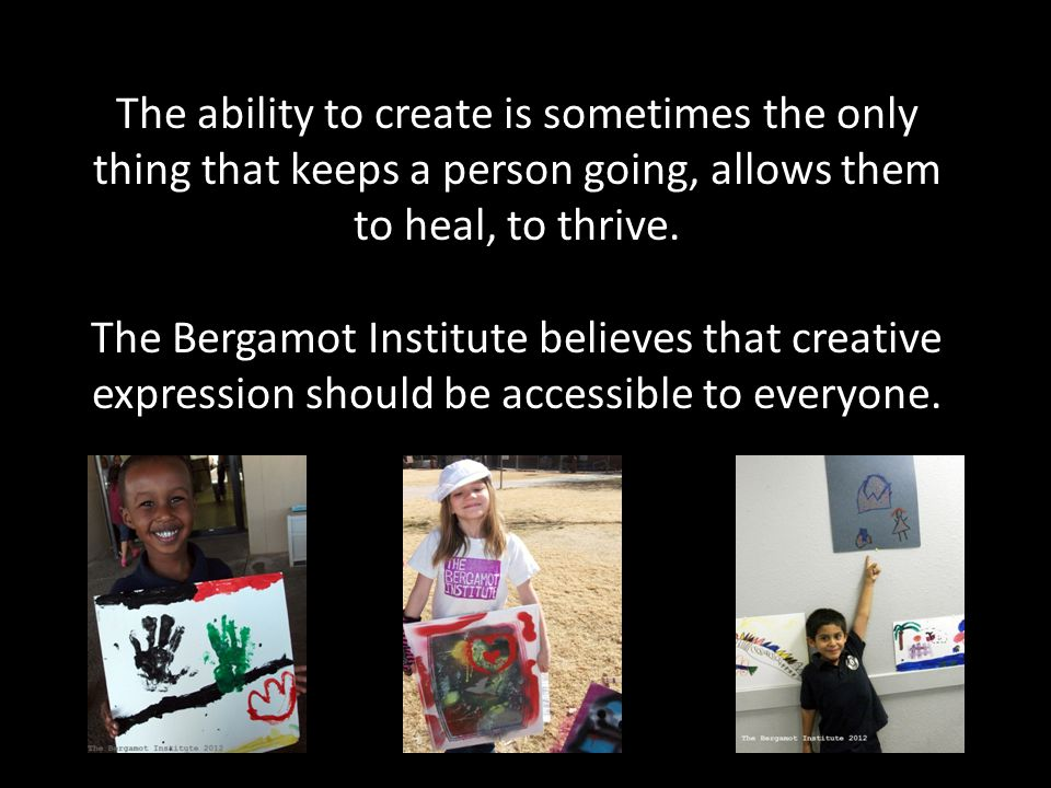 The ability to create is sometimes the only thing that keeps a person going, allows them to heal, to thrive.