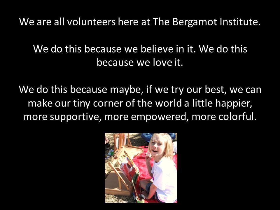 We are all volunteers here at The Bergamot Institute.