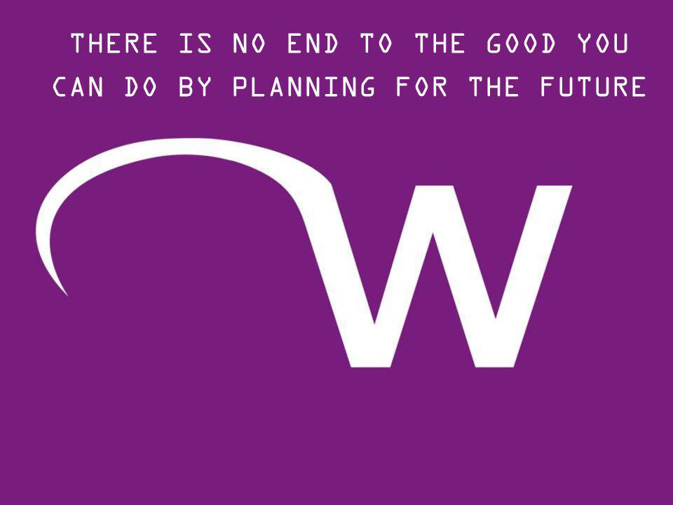 THERE IS NO END TO THE GOOD YOU CAN DO BY PLANNING FOR THE FUTURE