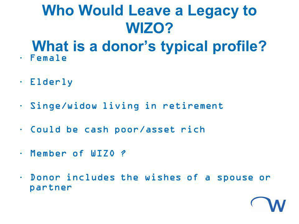 Who Would Leave a Legacy to WIZO? What is a donors typical profile? · Female · Elderly · Singe/widow living in retirement · Could be cash poor/asset r