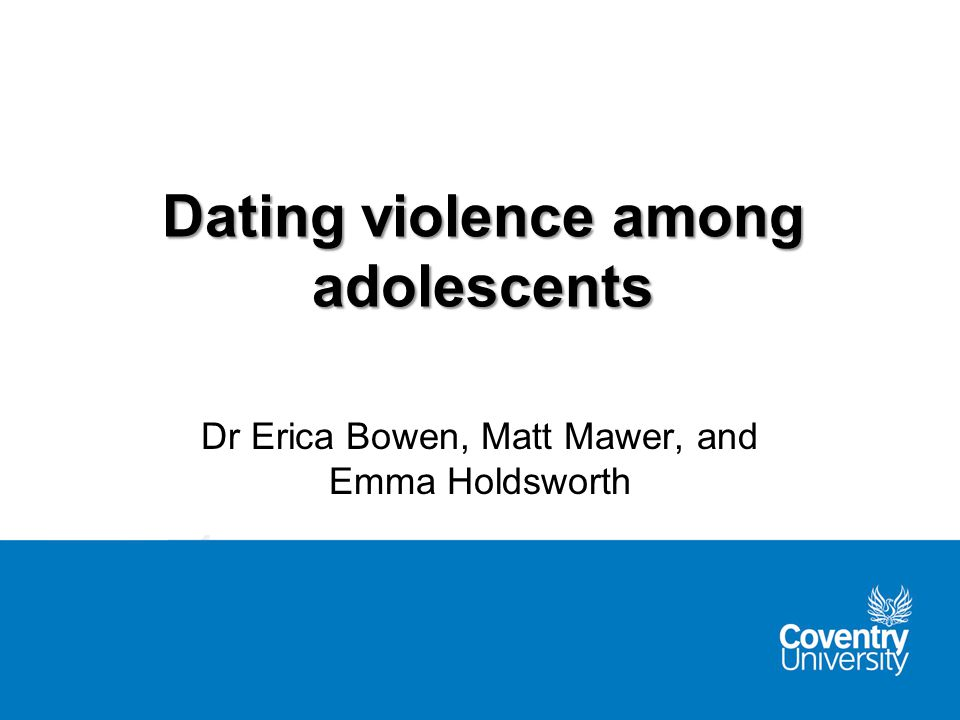 Dating violence among adolescents Dr Erica Bowen, Matt Mawer, and Emma Holdsworth