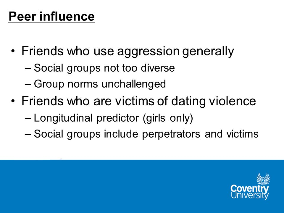 Friends who use aggression generally –Social groups not too diverse –Group norms unchallenged Friends who are victims of dating violence –Longitudinal predictor (girls only) –Social groups include perpetrators and victims Peer influence