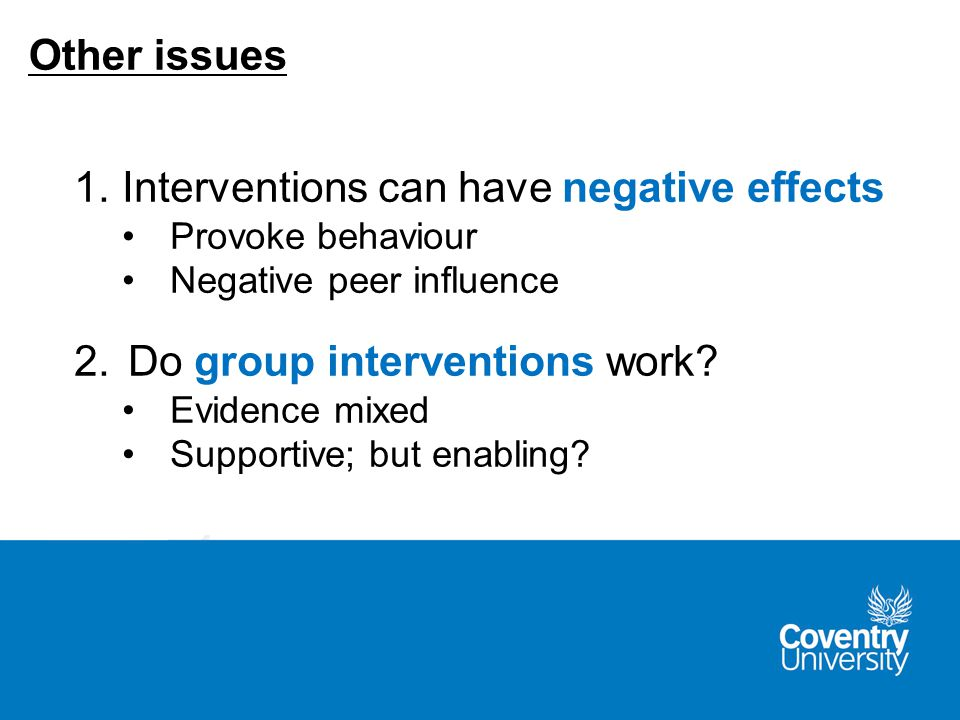 Other issues 1.Interventions can have negative effects Provoke behaviour Negative peer influence 2.Do group interventions work.
