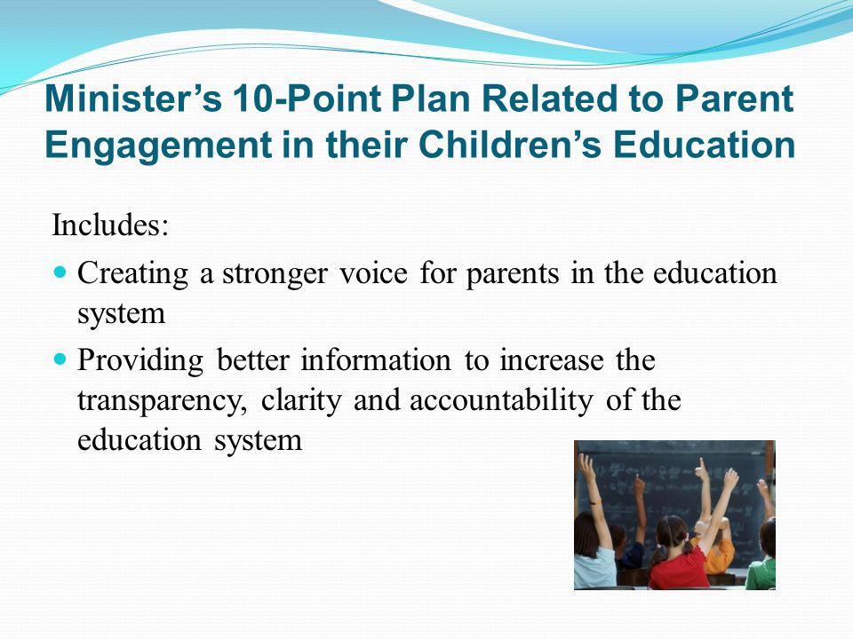 Ministers 10-Point Plan Related to Parent Engagement in their Childrens Education Includes: Creating a stronger voice for parents in the education system Providing better information to increase the transparency, clarity and accountability of the education system