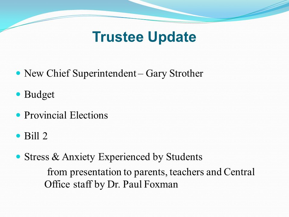 Trustee Update New Chief Superintendent – Gary Strother Budget Provincial Elections Bill 2 Stress & Anxiety Experienced by Students from presentation to parents, teachers and Central Office staff by Dr.