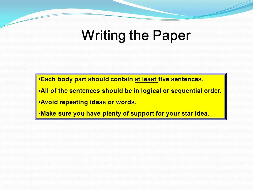Writing the Paper Each body part should contain at least five sentences. All of the sentences should be in logical or sequential order. Avoid repeatin