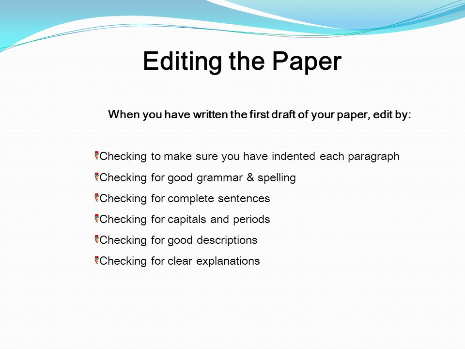 When you have written the first draft of your paper, edit by: Checking to make sure you have indented each paragraph Checking for good grammar & spell