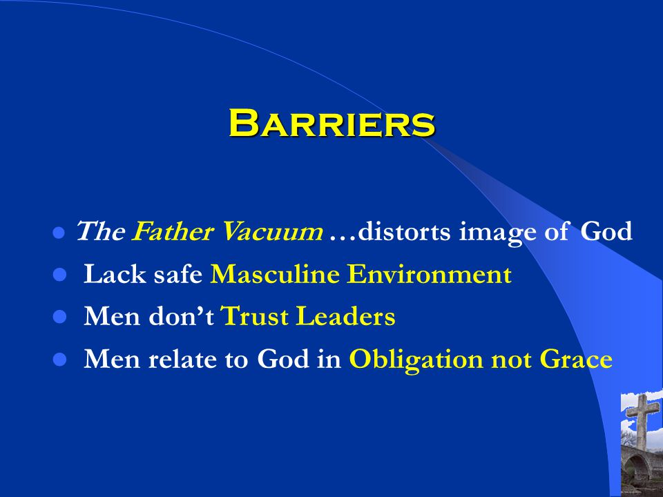 Barriers The Father Vacuum …distorts image of God Lack safe Masculine Environment Men dont Trust Leaders Men relate to God in Obligation not Grace