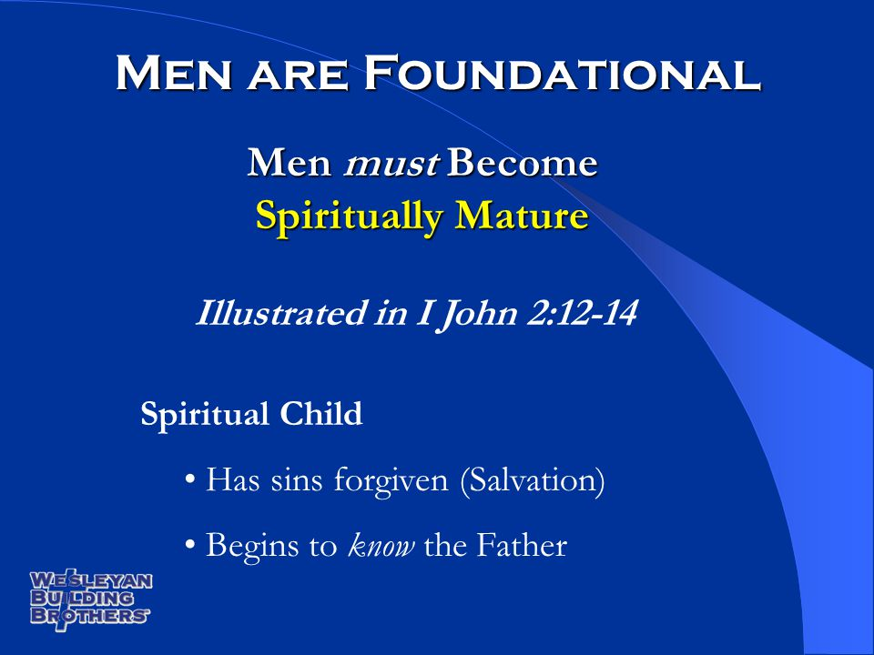 Men must Become Spiritually Mature Men are Foundational Illustrated in I John 2:12-14 Spiritual Child Has sins forgiven (Salvation) Begins to know the