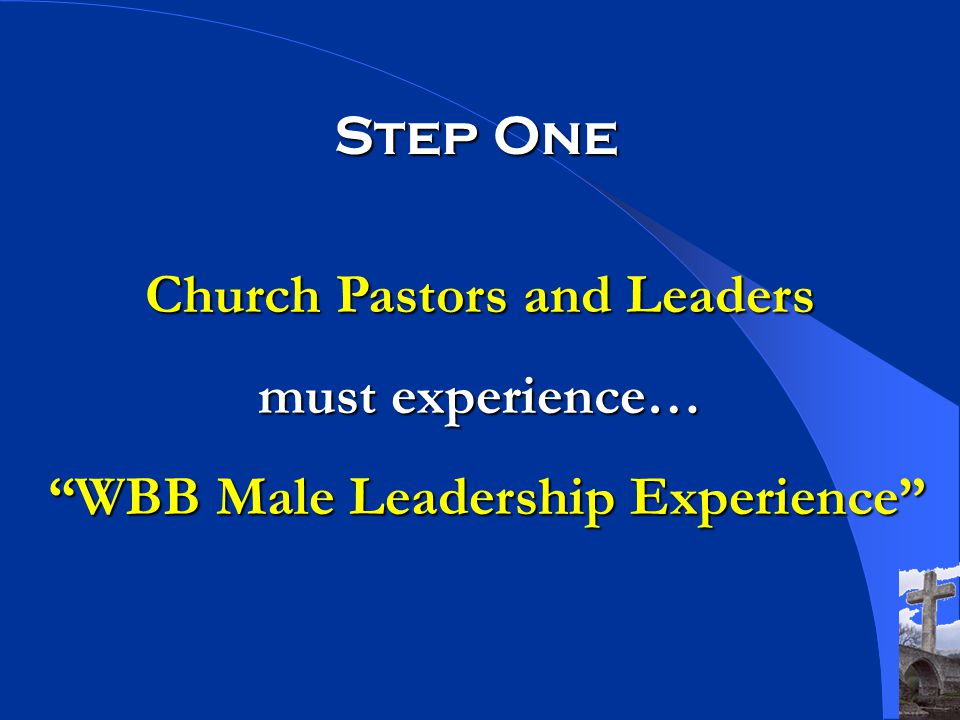 Step One Church Pastors and Leaders must experience… WBB Male Leadership Experience WBB Male Leadership Experience