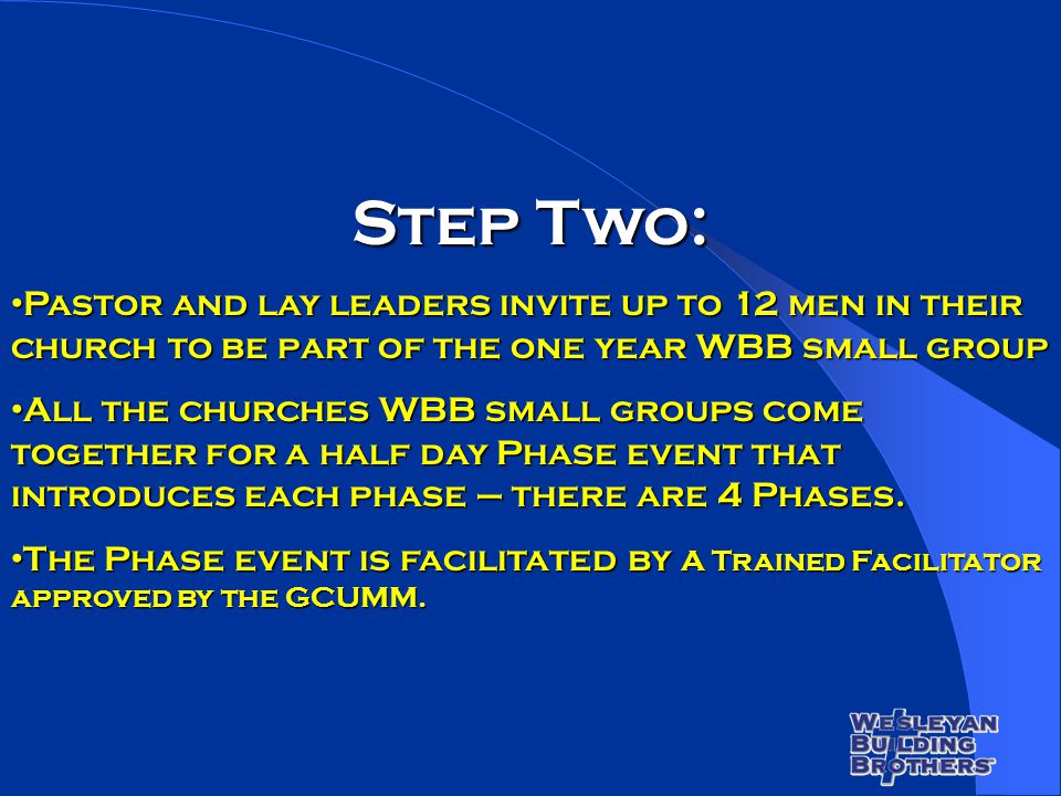 Step Two: Pastor and lay leaders invite up to 12 men in their church to be part of the one year WBB small group Pastor and lay leaders invite up to 12 men in their church to be part of the one year WBB small group All the churches WBB small groups come together for a half day Phase event that introduces each phase – there are 4 Phases.