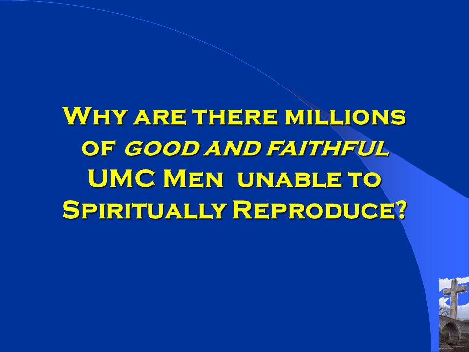 Why are there millions of good and faithful UMC Men unable to Spiritually Reproduce
