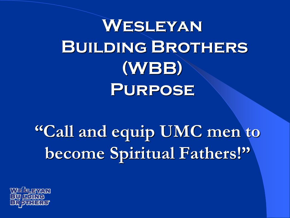 Wesleyan Building Brothers (WBB) Purpose Call and equip UMC men to become Spiritual Fathers!