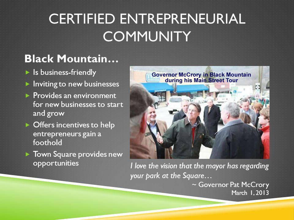 CERTIFIED ENTREPRENEURIAL COMMUNITY Black Mountain… Is business-friendly Inviting to new businesses Provides an environment for new businesses to start and grow Offers incentives to help entrepreneurs gain a foothold Town Square provides new opportunities I love the vision that the mayor has regarding your park at the Square… ~ Governor Pat McCrory March 1, 2013