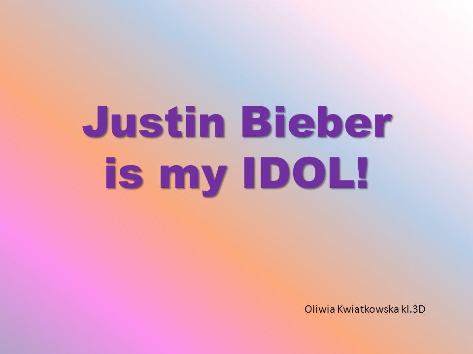 Justin Bieber is my IDOL! Oliwia Kwiatkowska kl.3D