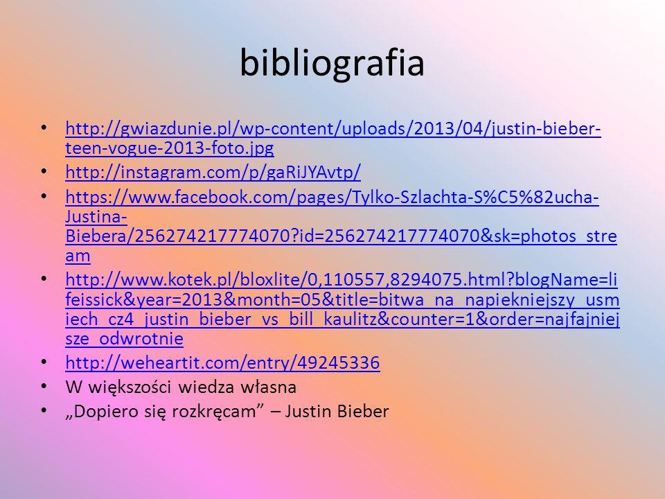bibliografia http://gwiazdunie.pl/wp-content/uploads/2013/04/justin-bieber- teen-vogue-2013-foto.jpg http://gwiazdunie.pl/wp-content/uploads/2013/04/justin-bieber- teen-vogue-2013-foto.jpg http://instagram.com/p/gaRiJYAvtp/ https://www.facebook.com/pages/Tylko-Szlachta-S%C5%82ucha- Justina- Biebera/256274217774070?id=256274217774070&sk=photos_stre am https://www.facebook.com/pages/Tylko-Szlachta-S%C5%82ucha- Justina- Biebera/256274217774070?id=256274217774070&sk=photos_stre am http://www.kotek.pl/bloxlite/0,110557,8294075.html?blogName=li feissick&year=2013&month=05&title=bitwa_na_napiekniejszy_usm iech_cz4_justin_bieber_vs_bill_kaulitz&counter=1&order=najfajniej sze_odwrotnie http://www.kotek.pl/bloxlite/0,110557,8294075.html?blogName=li feissick&year=2013&month=05&title=bitwa_na_napiekniejszy_usm iech_cz4_justin_bieber_vs_bill_kaulitz&counter=1&order=najfajniej sze_odwrotnie http://weheartit.com/entry/49245336 W większości wiedza własna Dopiero się rozkręcam – Justin Bieber