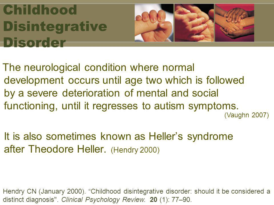 Childhood Disintegrative Disorder The neurological condition where normal development occurs until age two which is followed by a severe deterioration