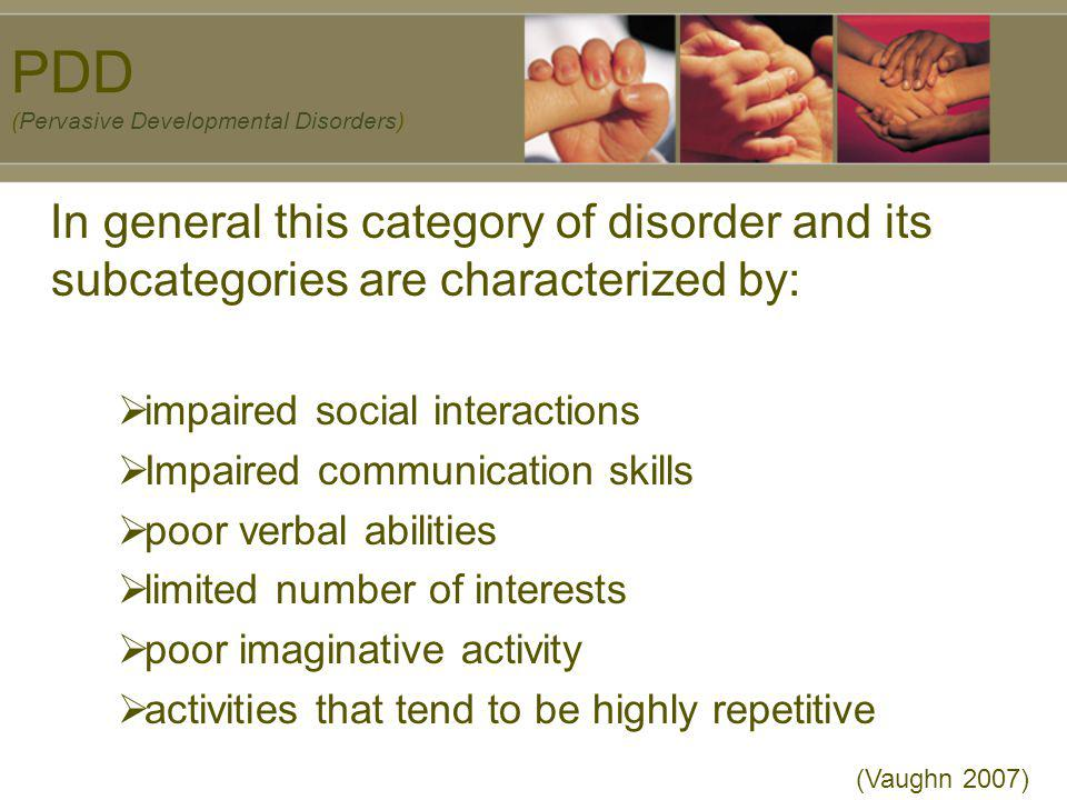 PDD (Pervasive Developmental Disorders) In general this category of disorder and its subcategories are characterized by: impaired social interactions