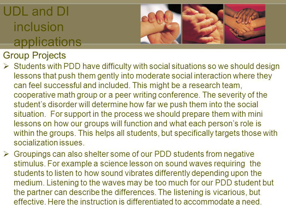 UDL and DI inclusion applications Students with PDD have difficulty with social situations so we should design lessons that push them gently into mode